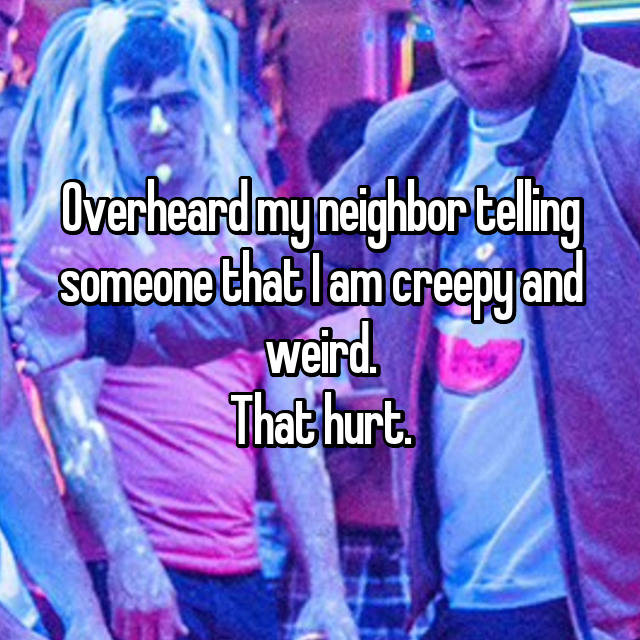 Overheard my neighbor telling someone that I am creepy and weird. That hurt.