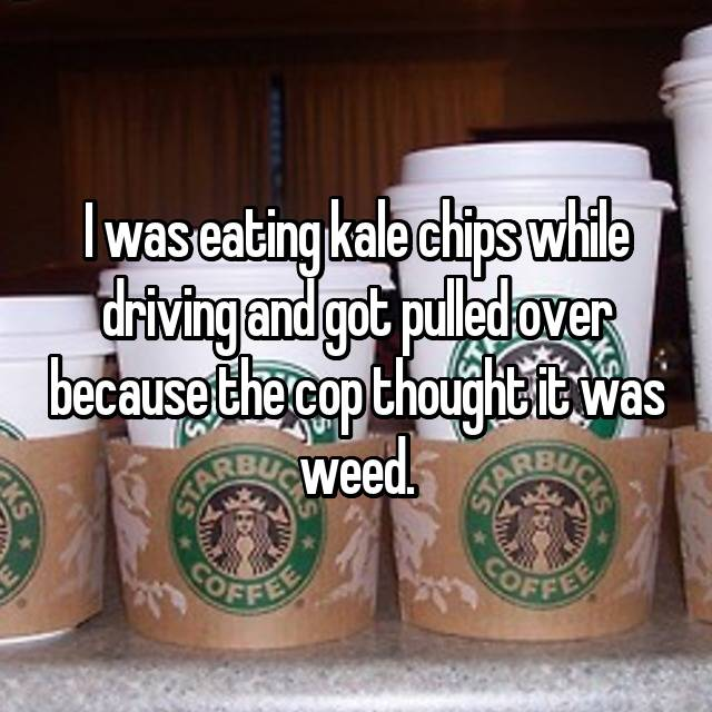 I was eating kale chips while driving and got pulled over because the cop thought it was weed.