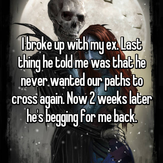 I broke up with my ex. Last thing he told me was that he never wanted our paths to cross again. Now 2 weeks later he's begging for me back.