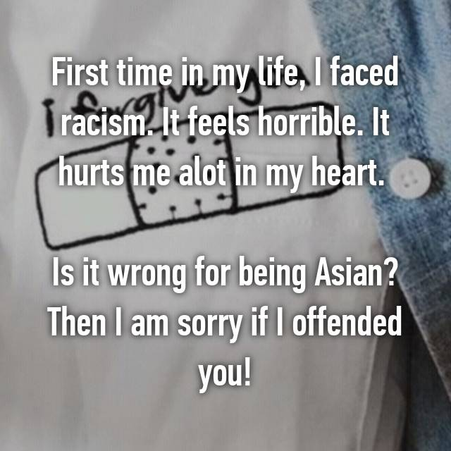 First time in my life, I faced racism. It feels horrible. It hurts me alot in my heart.   Is it wrong for being Asian? Then I am sorry if I offended you!