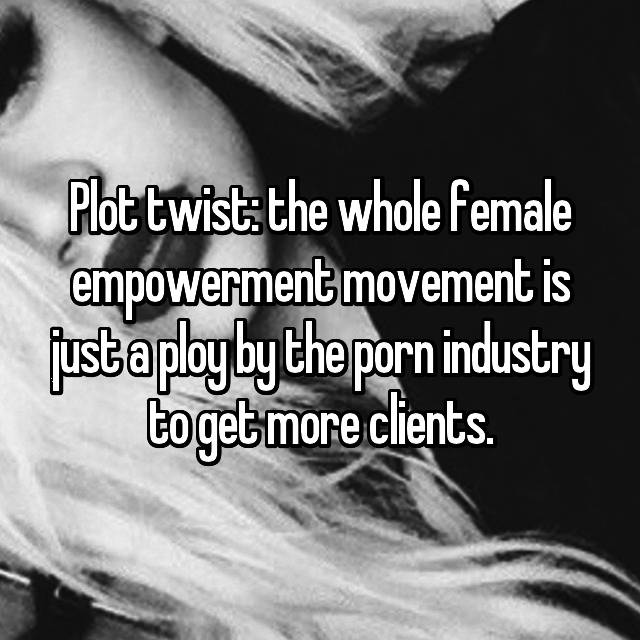 Plot twist: the whole female empowerment movement is just a ploy by the porn industry to get more clients.