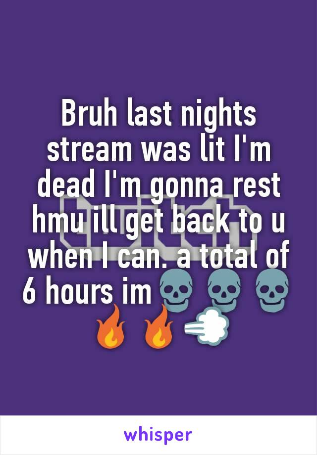 Bruh last nights stream was lit I'm dead I'm gonna rest hmu ill get back to u when I can. a total of 6 hours im💀💀💀🔥🔥💨