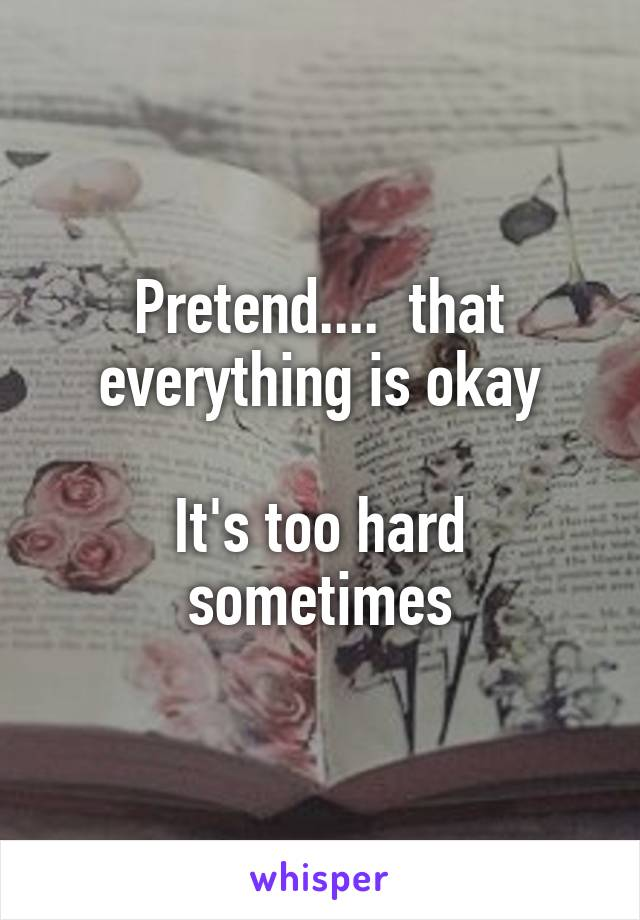 Pretend....  that everything is okay  It's too hard sometimes