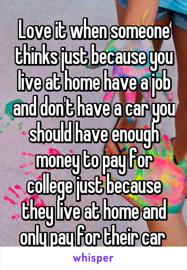 Love it when someone thinks just because you live at home have a job and don't have a car you should have enough money to pay for college just because they live at home and only pay for their car