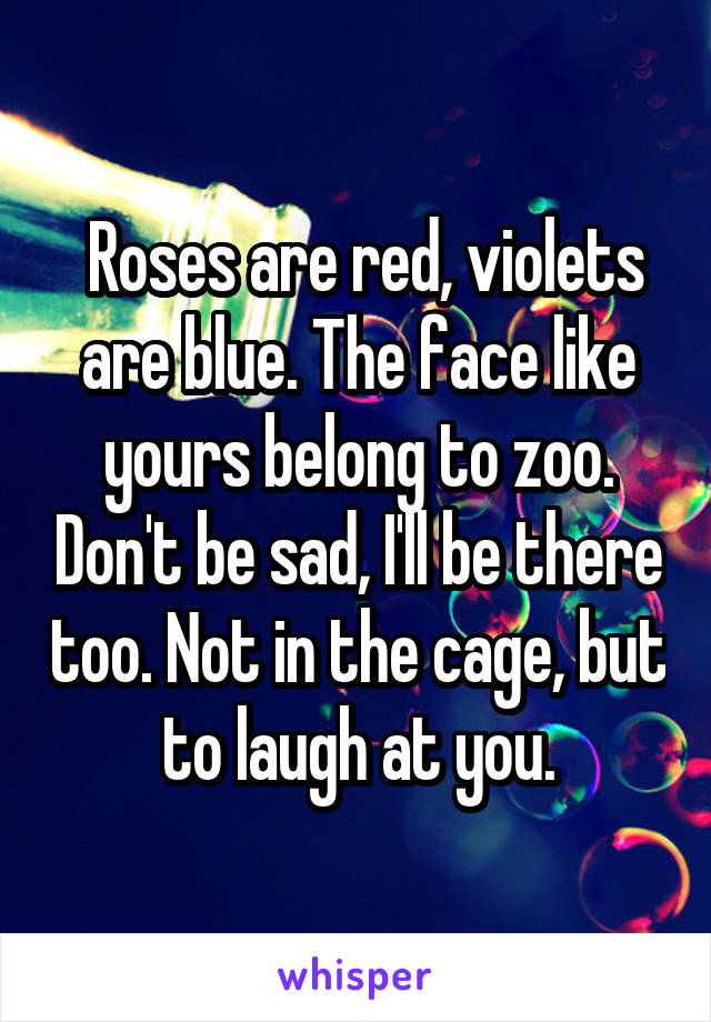 Roses are red, violets are blue. The face like yours belong to zoo. Don't be sad, I'll be there too. Not in the cage, but to laugh at you.