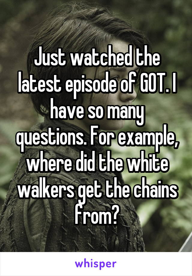 Just watched the latest episode of GOT. I have so many questions. For example, where did the white walkers get the chains from?