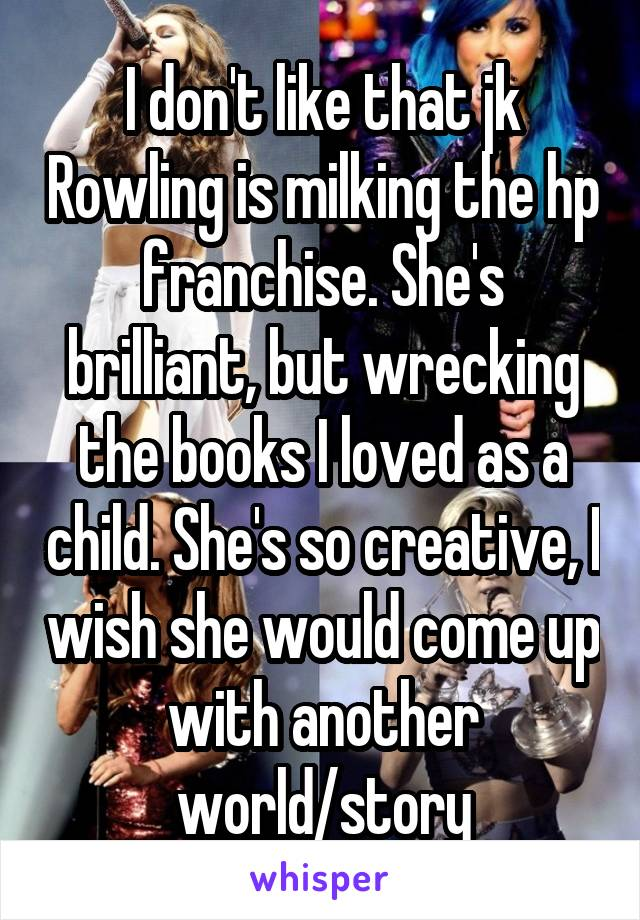 I don't like that jk Rowling is milking the hp franchise. She's brilliant, but wrecking the books I loved as a child. She's so creative, I wish she would come up with another world/story