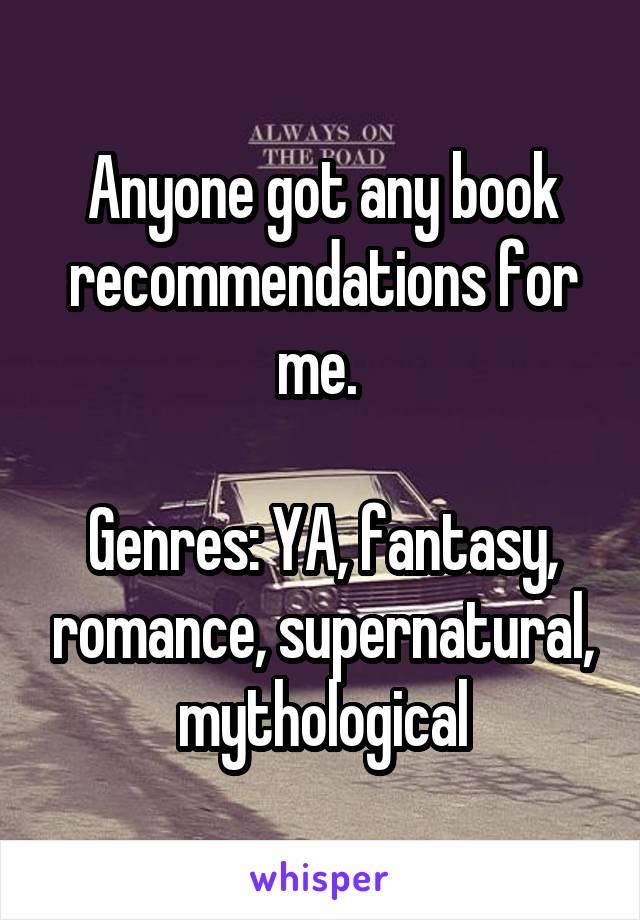 Anyone got any book recommendations for me.   Genres: YA, fantasy, romance, supernatural, mythological