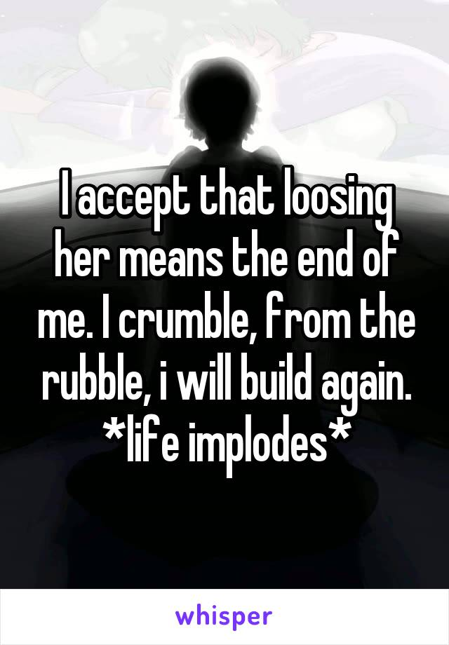I accept that loosing her means the end of me. I crumble, from the rubble, i will build again. *life implodes*