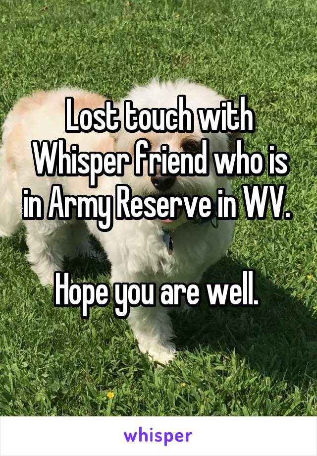 Lost touch with Whisper friend who is in Army Reserve in WV.   Hope you are well.