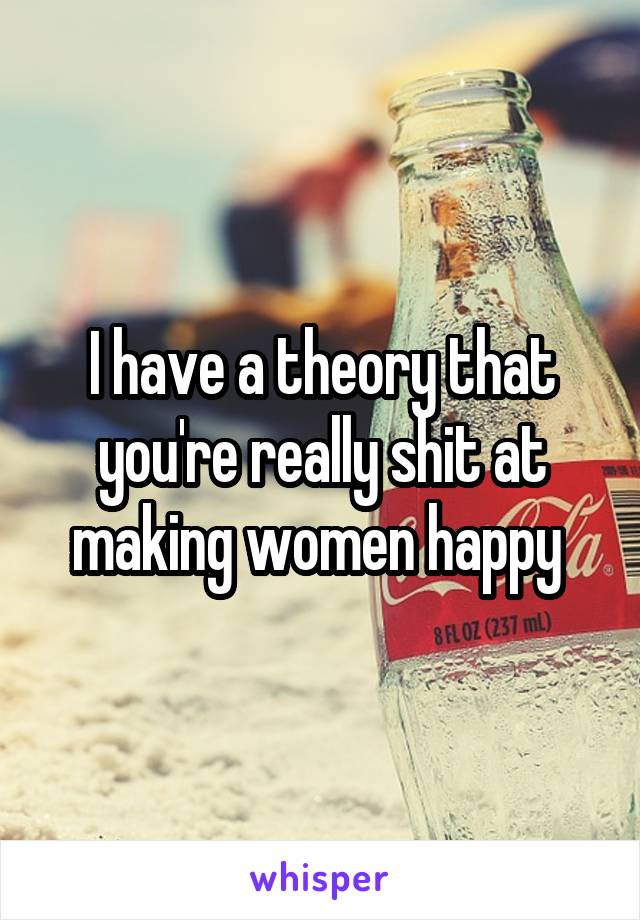 I have a theory that you're really shit at making women happy