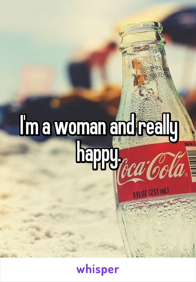 I'm a woman and really happy.