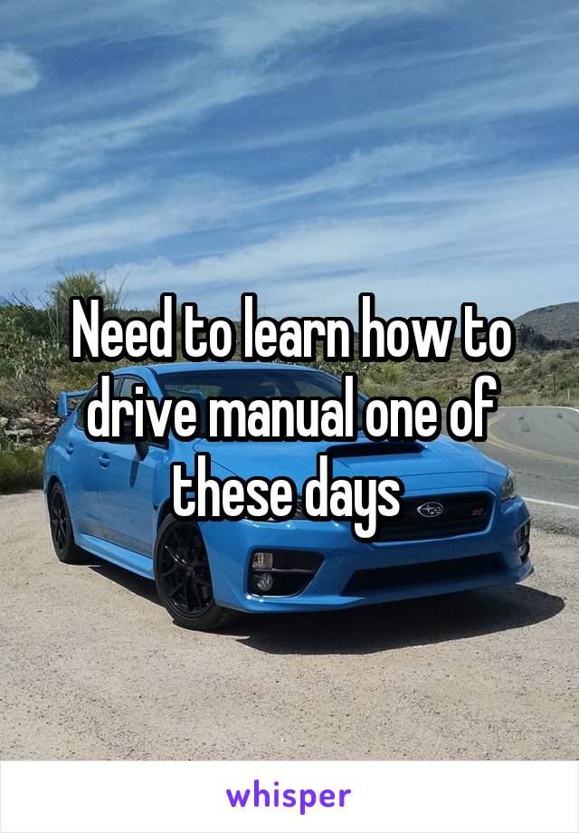 Need to learn how to drive manual one of these days