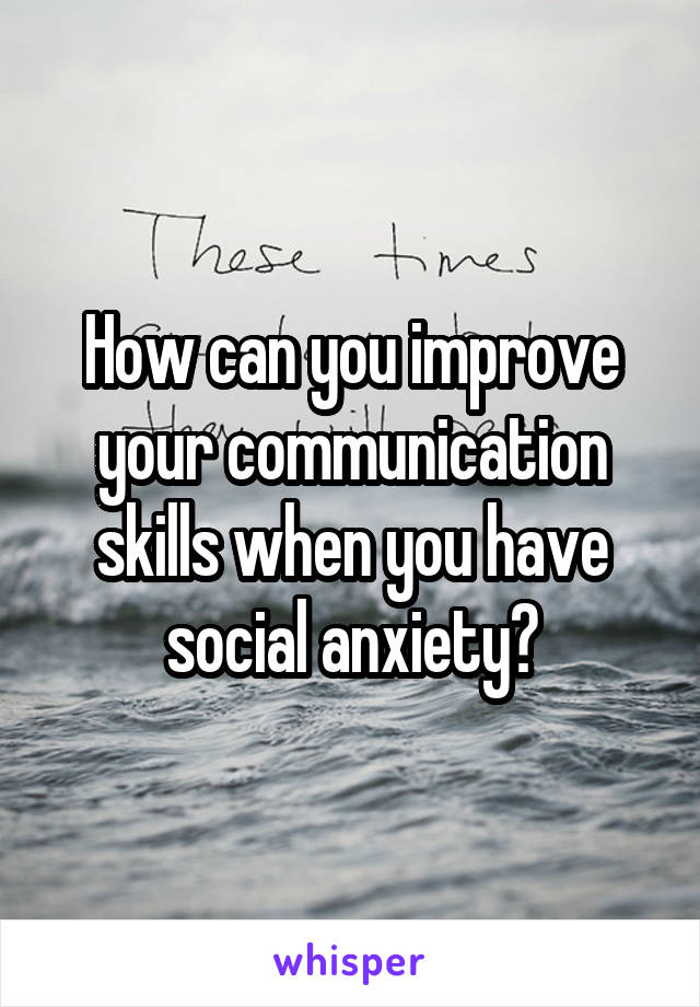 How can you improve your communication skills when you have social anxiety?