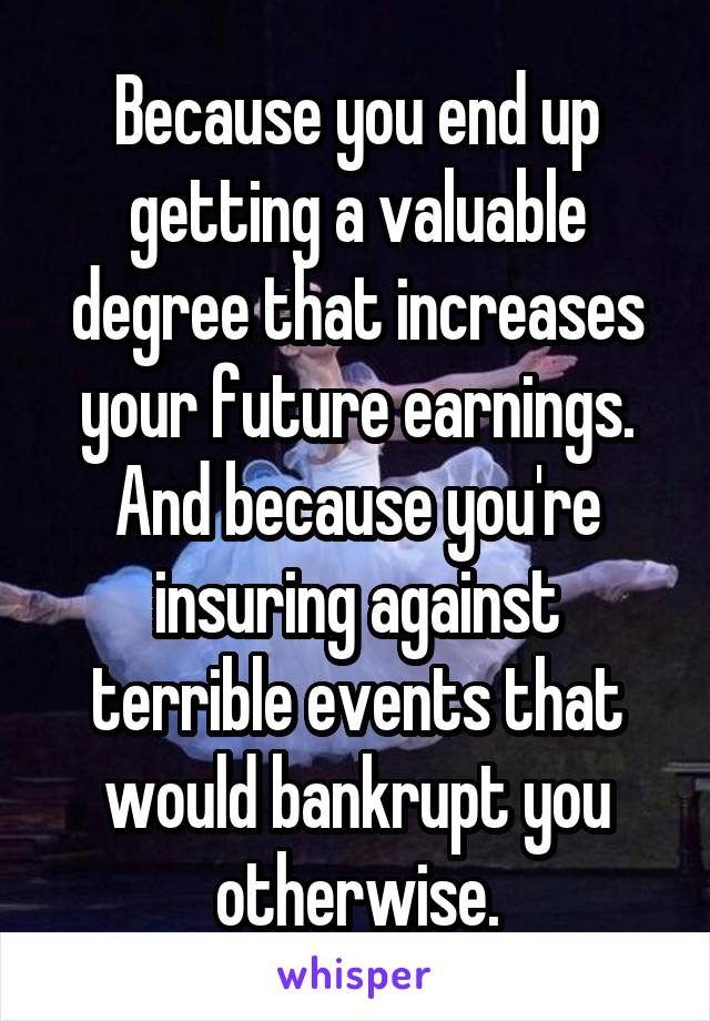 Because you end up getting a valuable degree that increases your future earnings. And because you're insuring against terrible events that would bankrupt you otherwise.