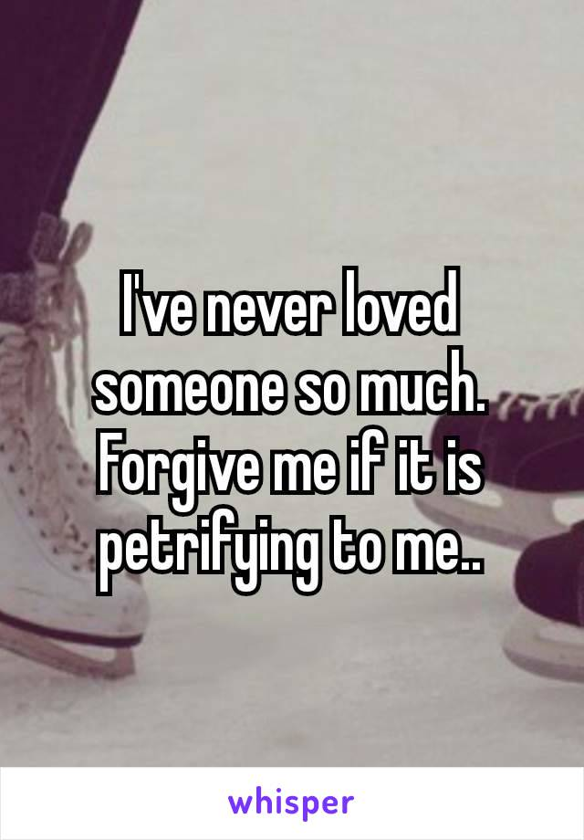 I've never loved someone so much. Forgive me if it is petrifying to me..