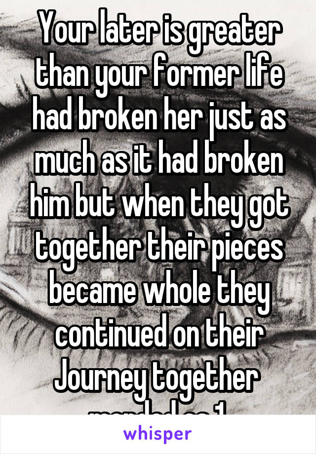 Your later is greater than your former life had broken her just as much as it had broken him but when they got together their pieces became whole they continued on their Journey together  mended as 1.