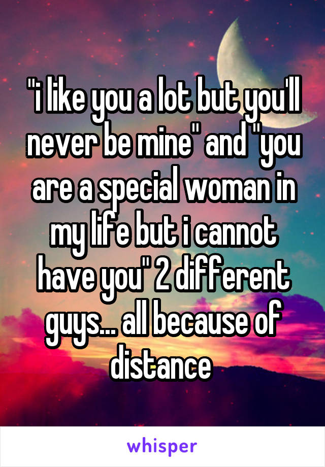 """""""i like you a lot but you'll never be mine"""" and """"you are a special woman in my life but i cannot have you"""" 2 different guys... all because of distance"""