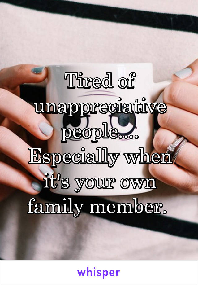 Tired of unappreciative people.... Especially when it's your own family member.