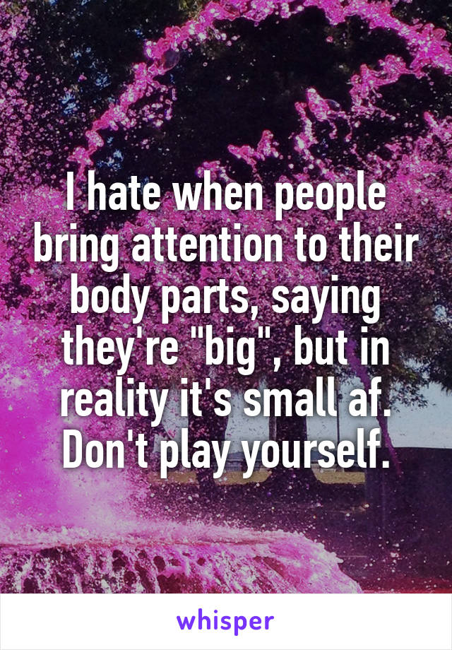 """I hate when people bring attention to their body parts, saying they're """"big"""", but in reality it's small af. Don't play yourself."""