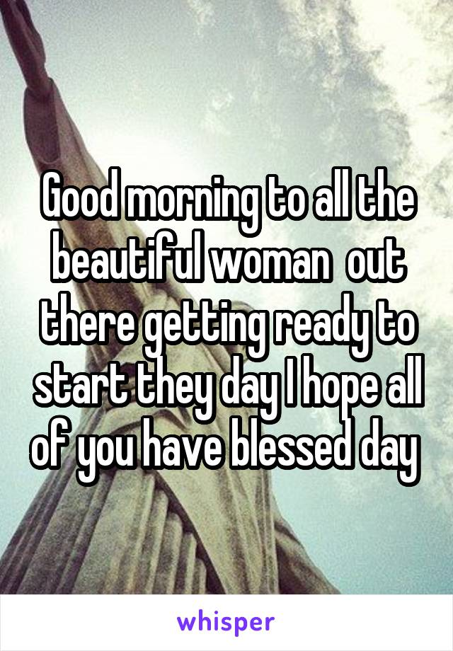 Good morning to all the beautiful woman  out there getting ready to start they day I hope all of you have blessed day
