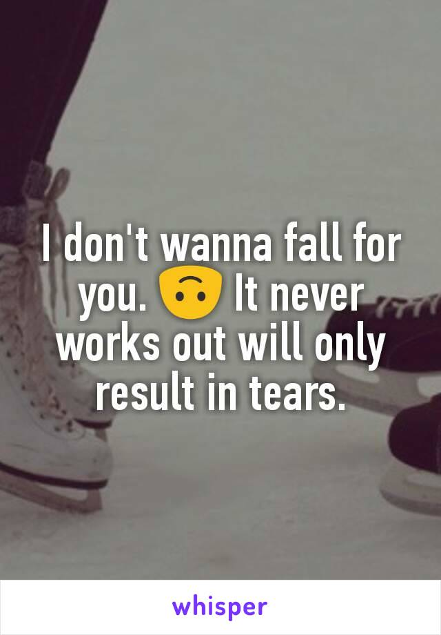 I don't wanna fall for you. 🙃 It never works out will only result in tears.