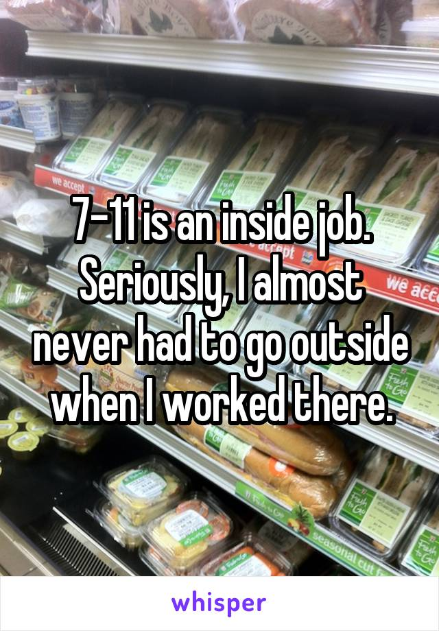 7-11 is an inside job. Seriously, I almost never had to go outside when I worked there.