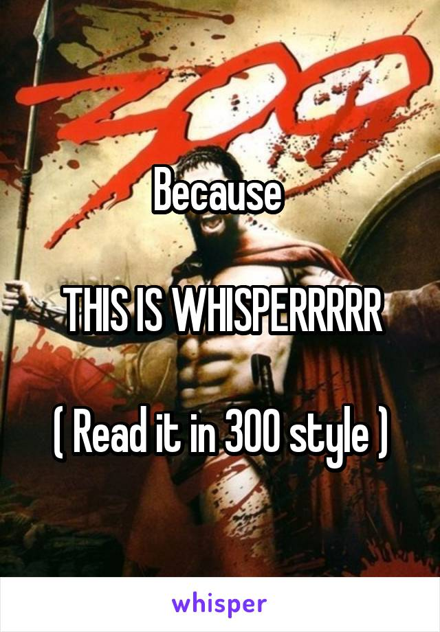 Because   THIS IS WHISPERRRRR  ( Read it in 300 style )