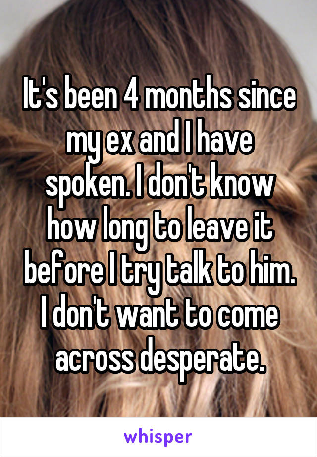 It's been 4 months since my ex and I have spoken. I don't know how long to leave it before I try talk to him. I don't want to come across desperate.