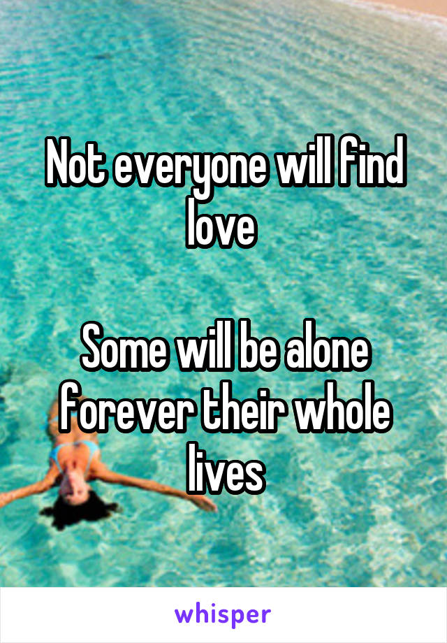 Not everyone will find love   Some will be alone forever their whole lives