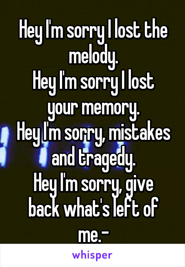 Hey I'm sorry I lost the melody. Hey I'm sorry I lost your memory. Hey I'm sorry, mistakes and tragedy. Hey I'm sorry, give back what's left of me.-