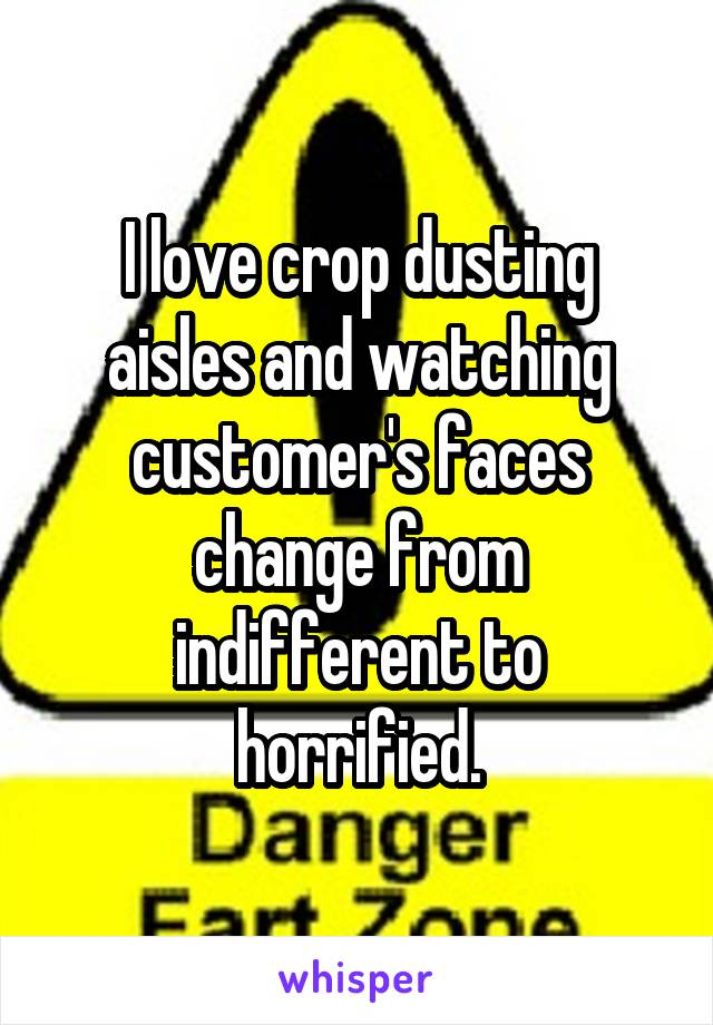 I love crop dusting aisles and watching customer's faces change from indifferent to horrified.