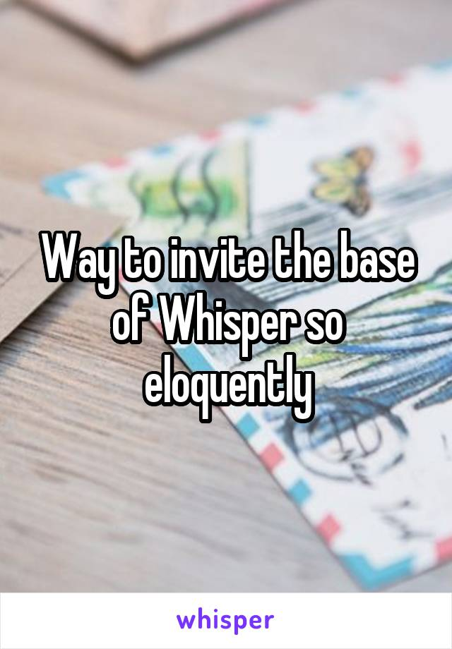 Way to invite the base of Whisper so eloquently