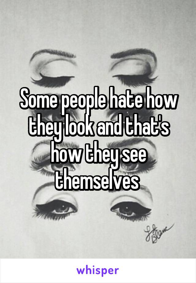 Some people hate how they look and that's how they see themselves