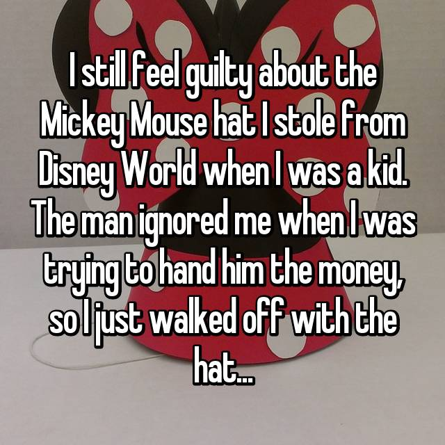 I still feel guilty about the Mickey Mouse hat I stole from Disney World when I was a kid. The man ignored me when I was trying to hand him the money, so I just walked off with the hat...