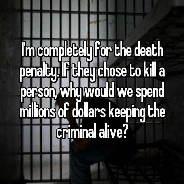 I'm completely for the death penalty. If they chose to kill a person, why would we spend millions of dollars keeping the criminal alive?