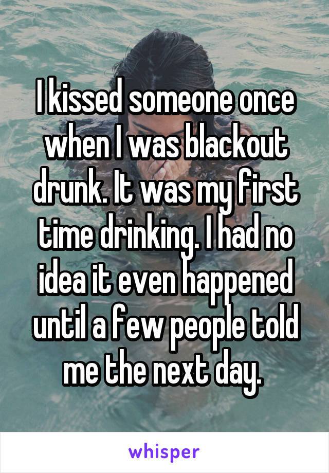 I kissed someone once when I was blackout drunk. It was my first time drinking. I had no idea it even happened until a few people told me the next day.