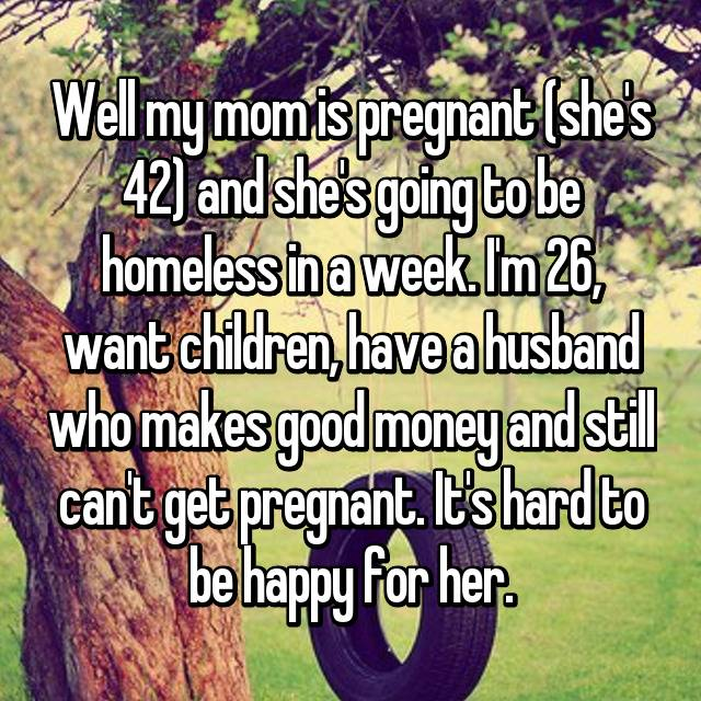 Well my mom is pregnant (she's 42) and she's going to be homeless in a week. I'm 26, want children, have a husband who makes good money and still can't get pregnant. It's hard to be happy for her.