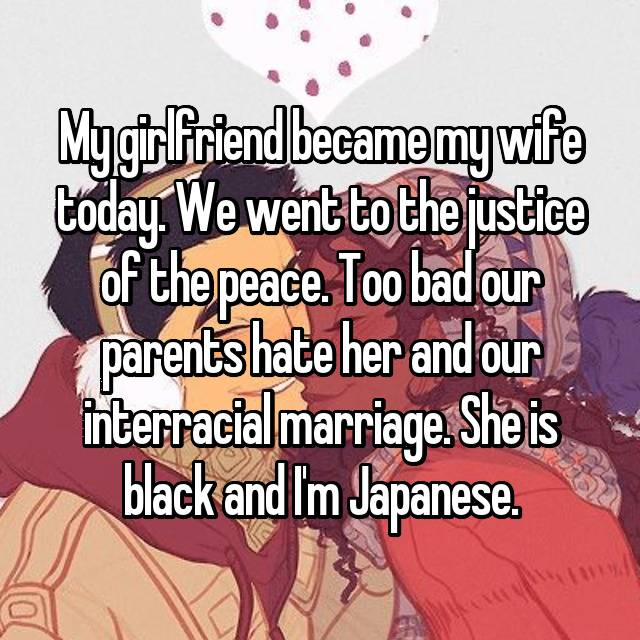 My girlfriend became my wife today. We went to the justice of the peace. Too bad our parents hate her and our interracial marriage. She is black and I'm Japanese.
