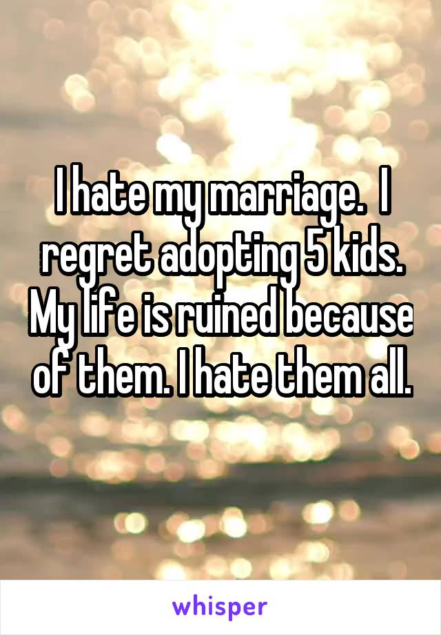 I hate my marriage.  I regret adopting 5 kids. My life is ruined because of them. I hate them all.