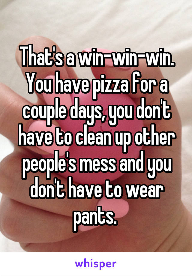 That's a win-win-win. You have pizza for a couple days, you don't have to clean up other people's mess and you don't have to wear pants.