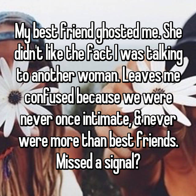 My best friend ghosted me. She didn't like the fact I was talking to another woman. Leaves me confused because we were never once intimate, & never were more than best friends. Missed a signal?