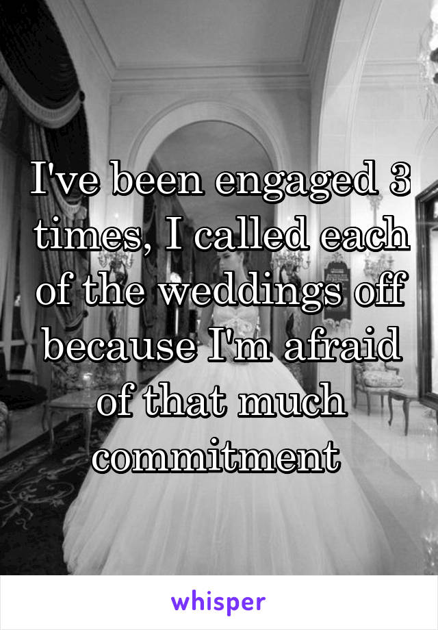 I've been engaged 3 times, I called each of the weddings off because I'm afraid of that much commitment