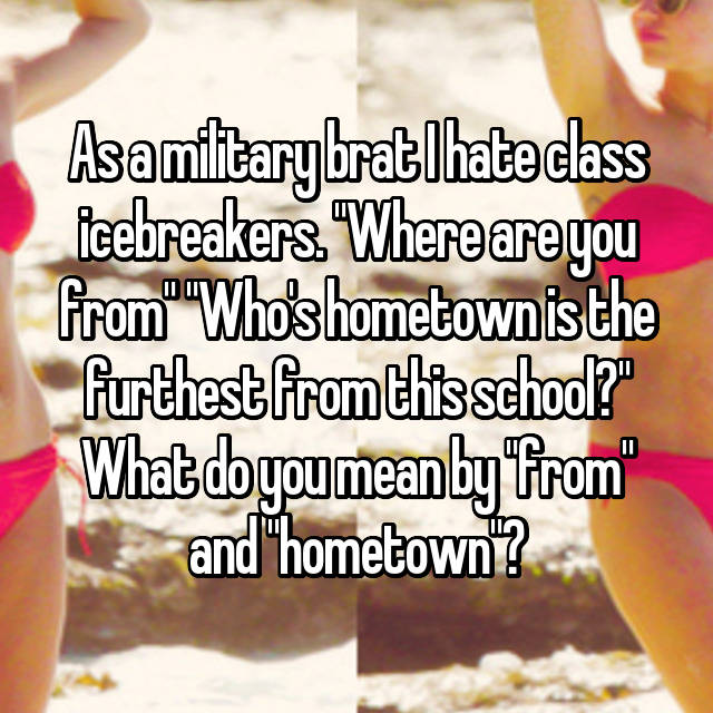 "As a military brat I hate class icebreakers. ""Where are you from"" ""Who's hometown is the furthest from this school?"" What do you mean by ""from"" and ""hometown""?"