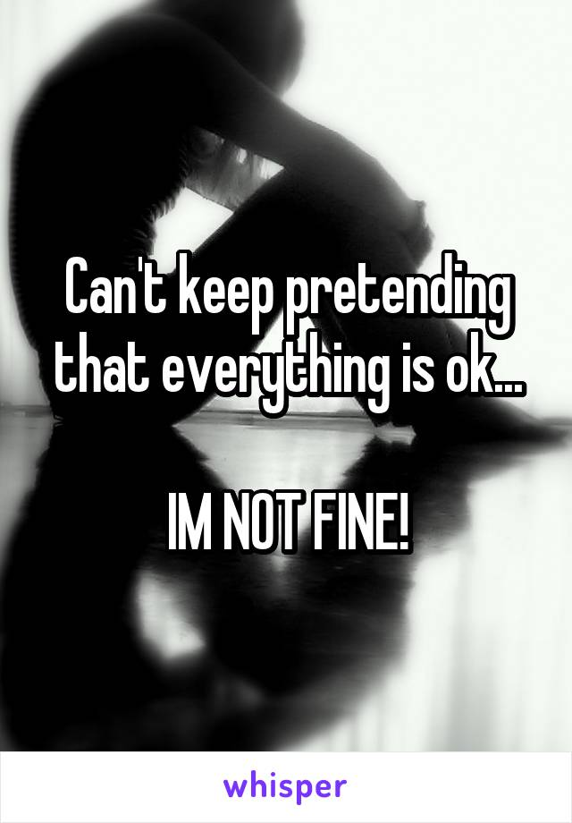 Can't keep pretending that everything is ok...  IM NOT FINE!