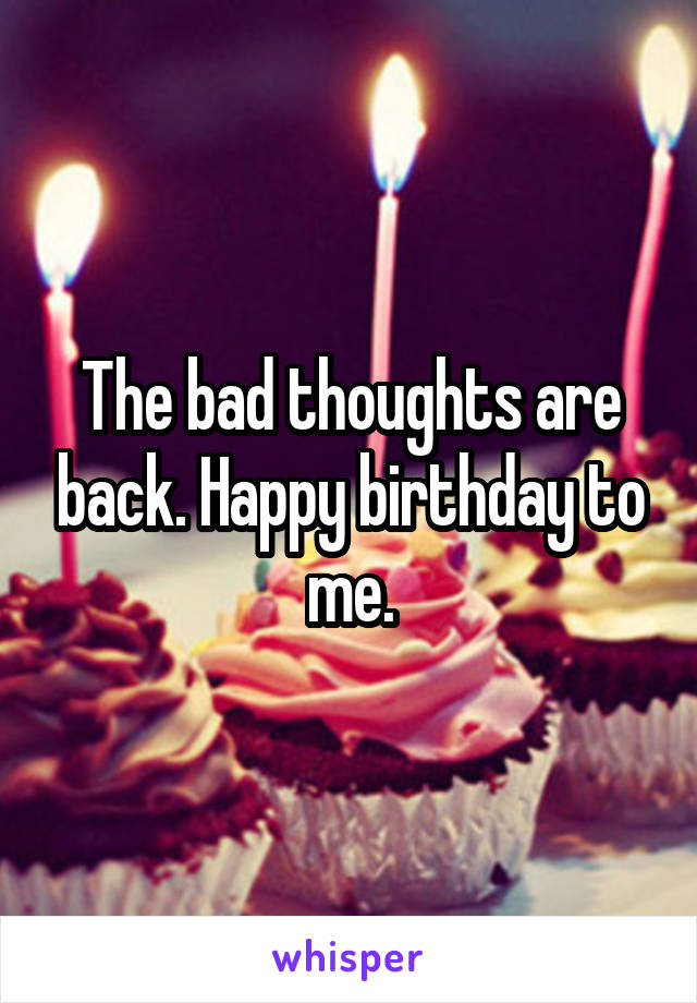 The bad thoughts are back. Happy birthday to me.