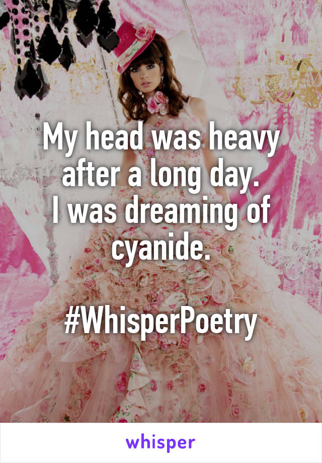 My head was heavy after a long day. I was dreaming of cyanide.  #WhisperPoetry