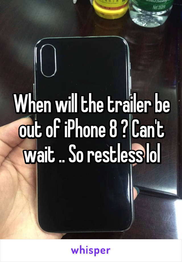 When will the trailer be out of iPhone 8 ? Can't wait .. So restless lol