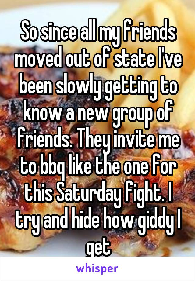 So since all my friends moved out of state I've been slowly getting to know a new group of friends. They invite me to bbq like the one for this Saturday fight. I try and hide how giddy I get