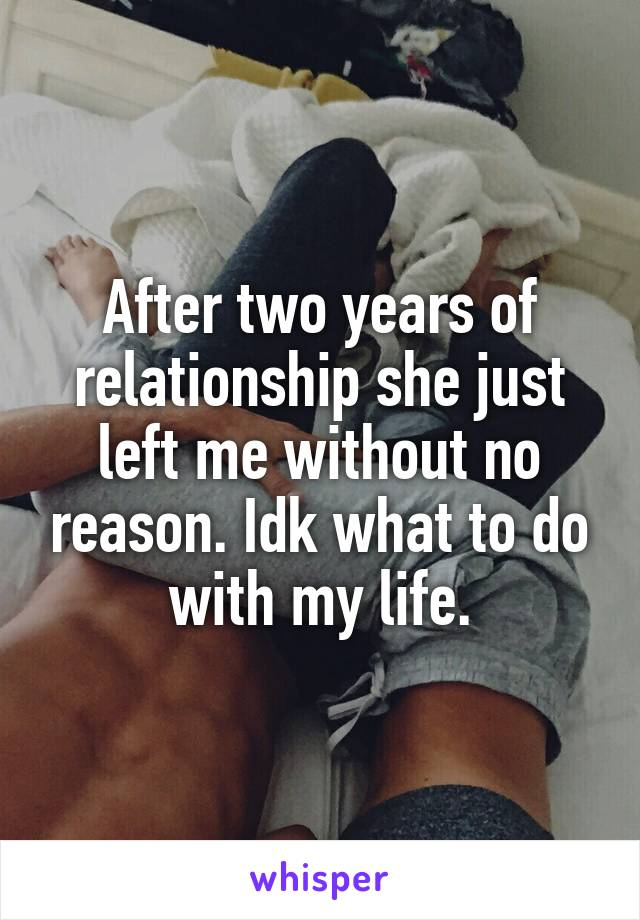 After two years of relationship she just left me without no reason. Idk what to do with my life.